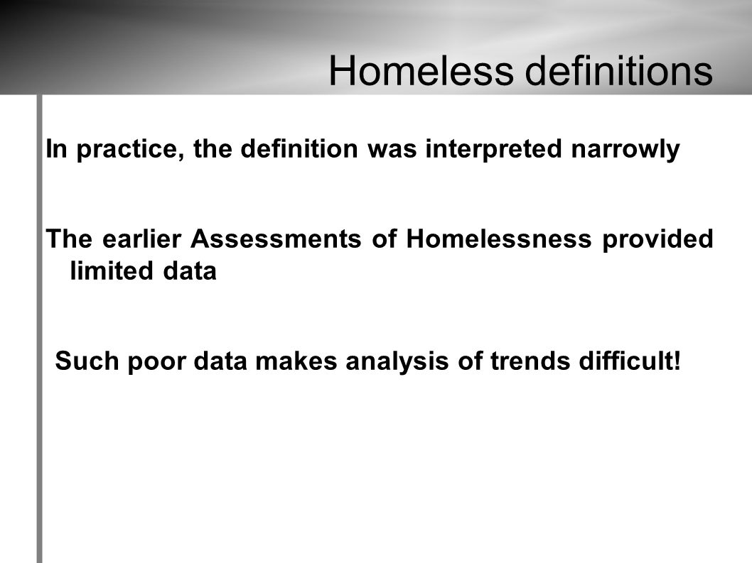 Homeless definitions In practice, the definition was interpreted narrowly The earlier Assessments of Homelessness provided limited data Such poor data makes analysis of trends difficult!