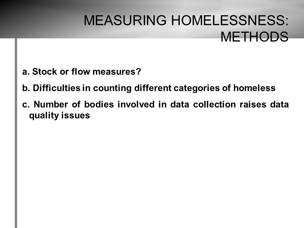 MEASURING HOMELESSNESS: METHODS a. Stock or flow measures.