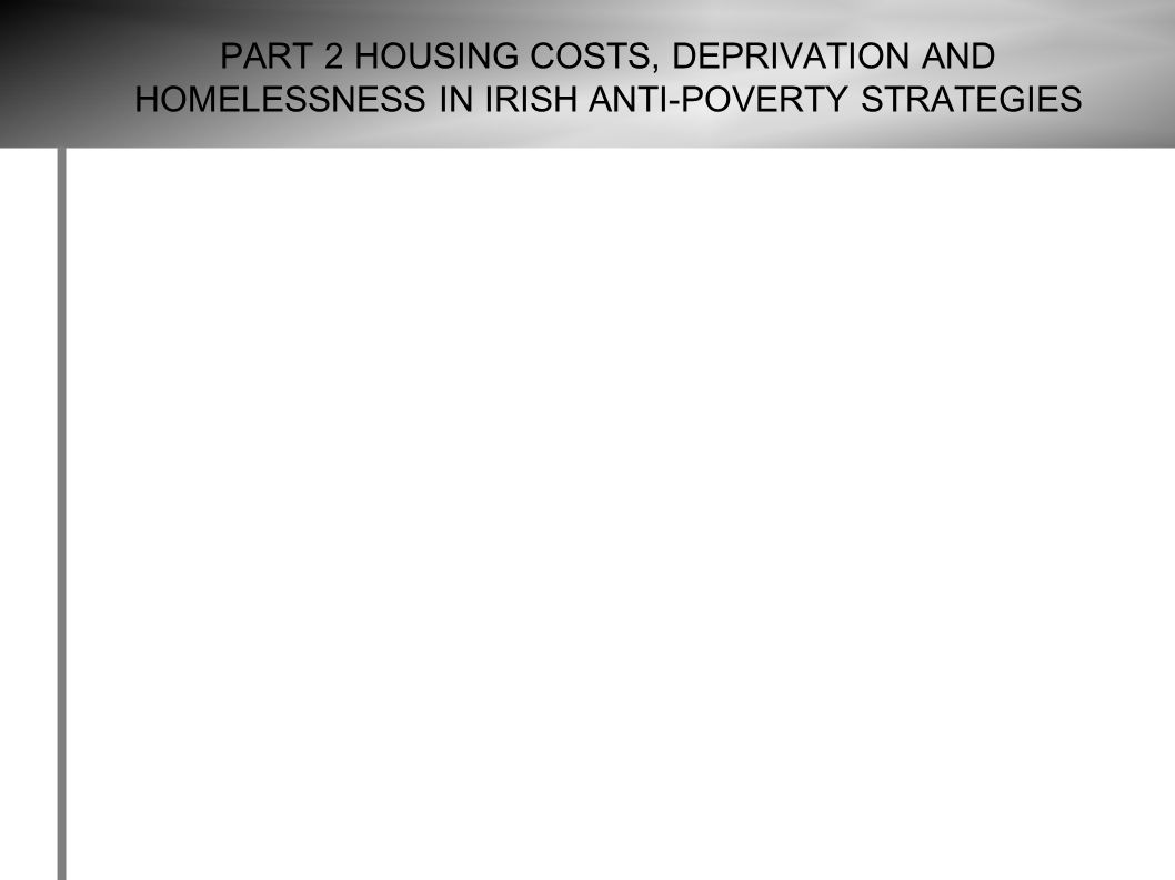 PART 2 HOUSING COSTS, DEPRIVATION AND HOMELESSNESS IN IRISH ANTI-POVERTY STRATEGIES