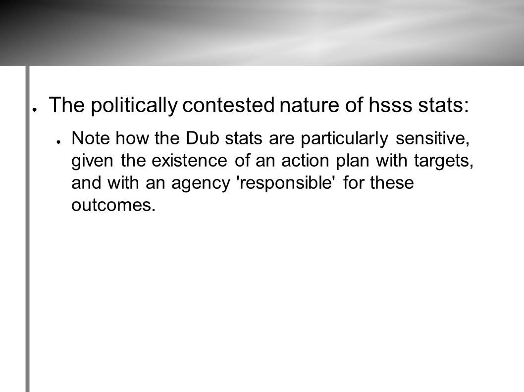 ● The politically contested nature of hsss stats: ● Note how the Dub stats are particularly sensitive, given the existence of an action plan with targets, and with an agency responsible for these outcomes.