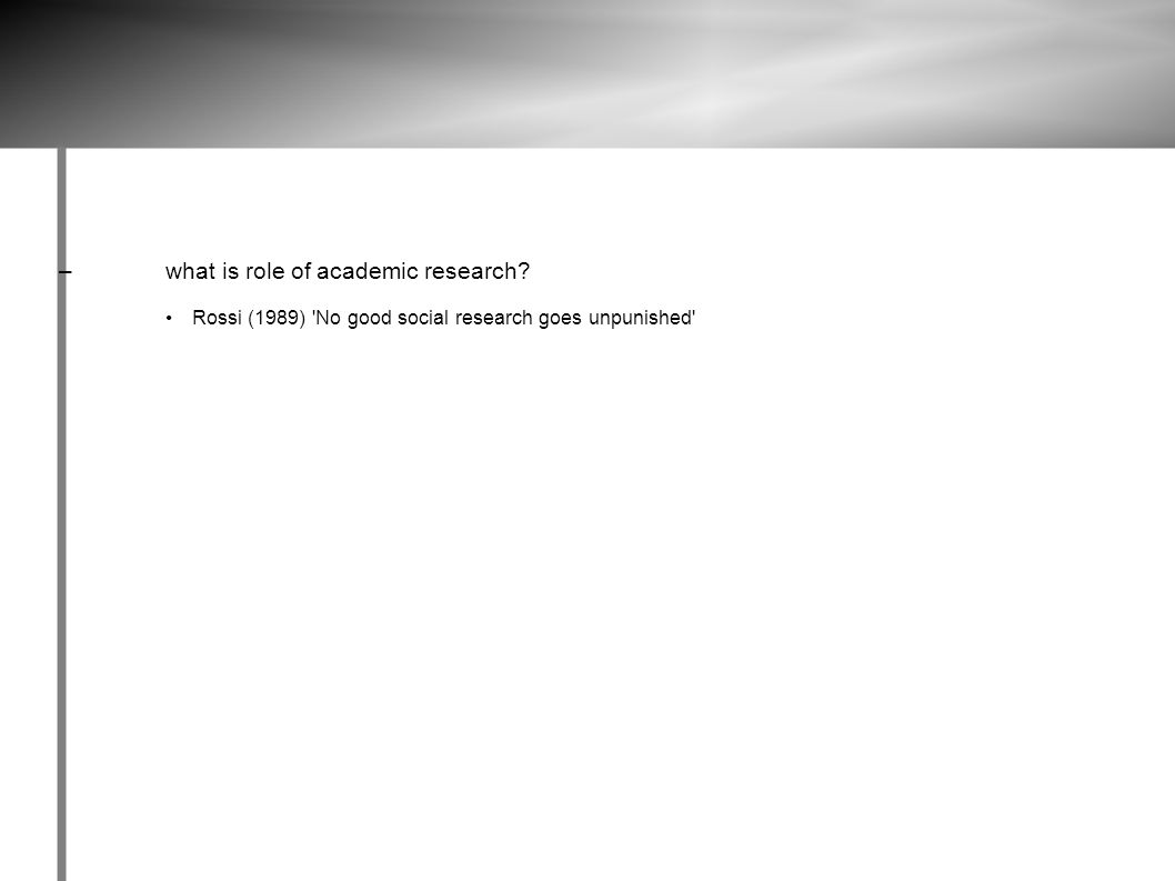 –what is role of academic research? Rossi (1989) No good social research goes unpunished