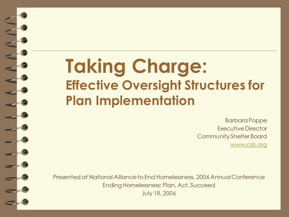 Taking Charge: Effective Oversight Structures for Plan Implementation Barbara Poppe Executive Director Community Shelter Board www.csb.org Presented at National Alliance to End Homelessness, 2006 Annual Conference Ending Homelessness: Plan, Act, Succeed July 18, 2006