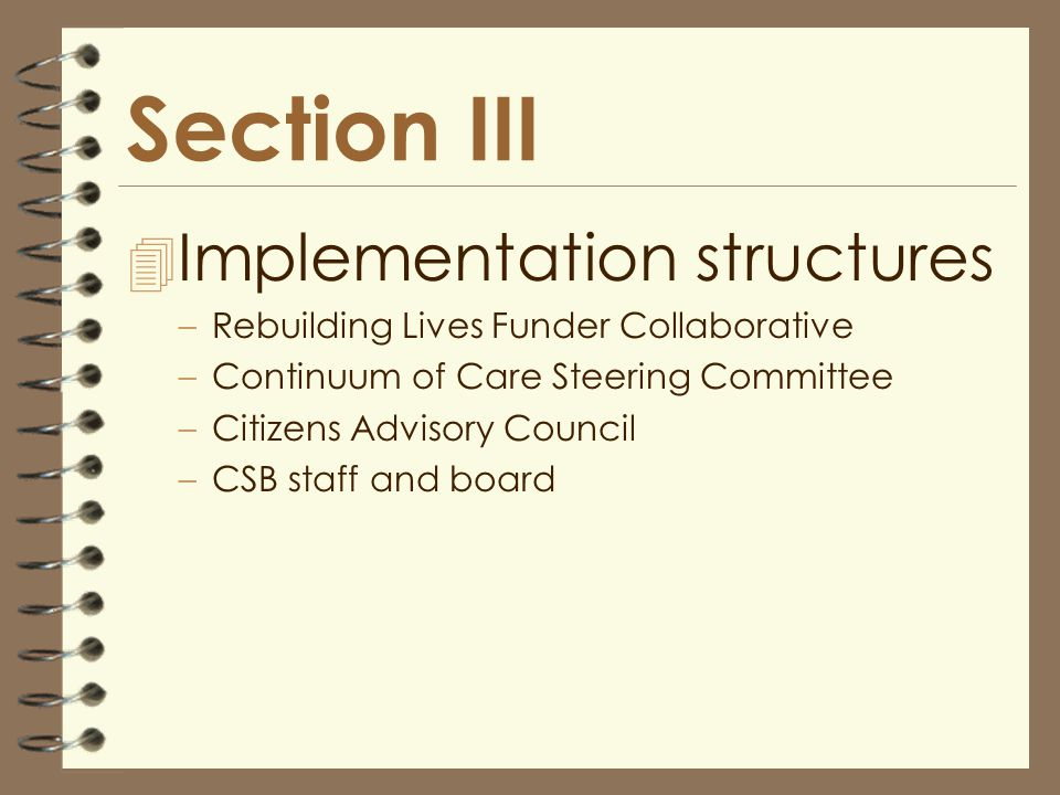 Section III 4 Implementation structures –Rebuilding Lives Funder Collaborative –Continuum of Care Steering Committee –Citizens Advisory Council –CSB staff and board