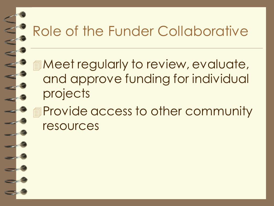 Role of the Funder Collaborative 4 Meet regularly to review, evaluate, and approve funding for individual projects 4 Provide access to other community resources