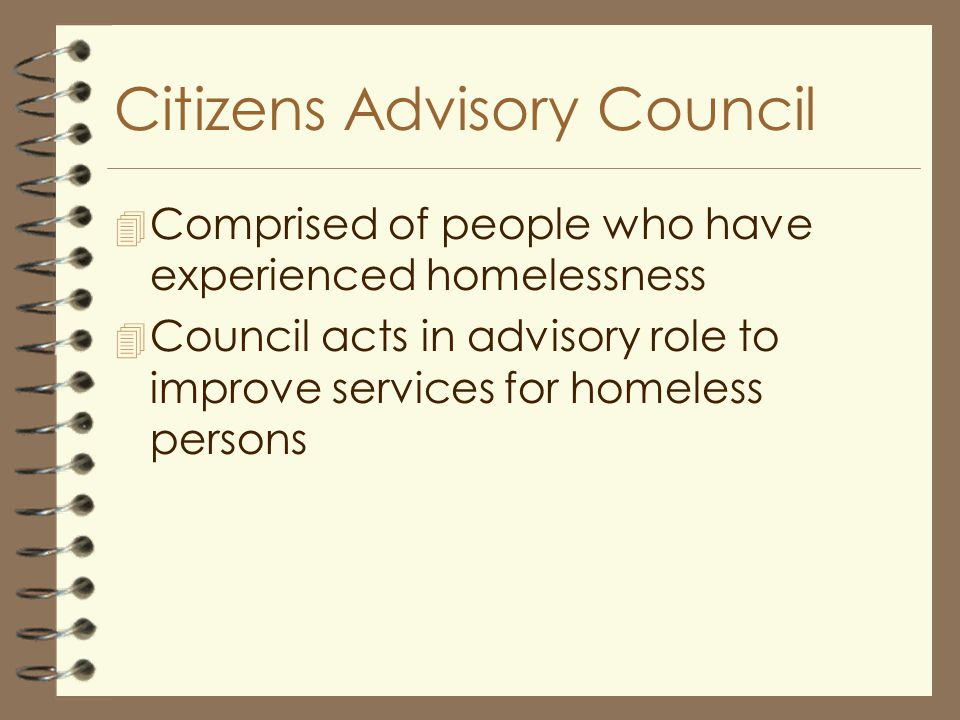 Citizens Advisory Council 4 Comprised of people who have experienced homelessness 4 Council acts in advisory role to improve services for homeless persons