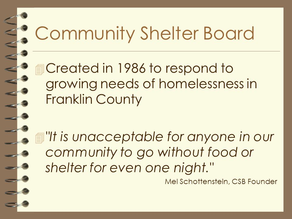 Community Shelter Board 4 Created in 1986 to respond to growing needs of homelessness in Franklin County 4 It is unacceptable for anyone in our community to go without food or shelter for even one night. Mel Schottenstein, CSB Founder