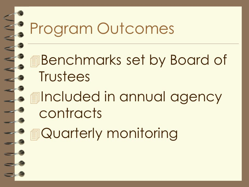 Program Outcomes 4 Benchmarks set by Board of Trustees 4 Included in annual agency contracts 4 Quarterly monitoring
