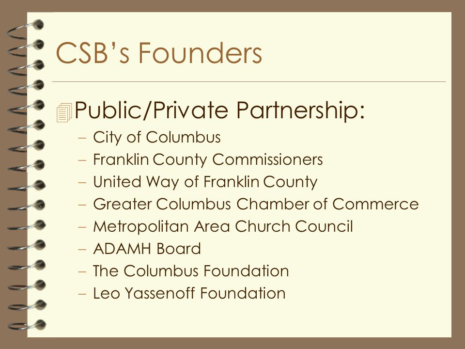 CSB's Founders 4 Public/Private Partnership: –City of Columbus –Franklin County Commissioners –United Way of Franklin County –Greater Columbus Chamber of Commerce –Metropolitan Area Church Council –ADAMH Board –The Columbus Foundation –Leo Yassenoff Foundation