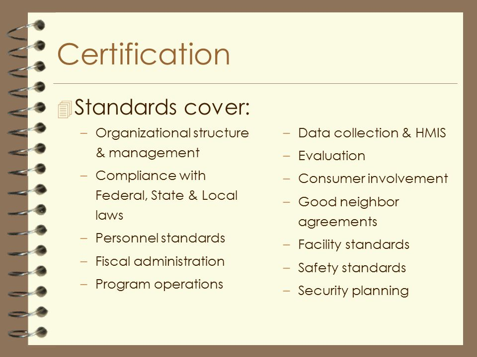 Certification 4 Standards cover: –Organizational structure & management –Compliance with Federal, State & Local laws –Personnel standards –Fiscal administration –Program operations –Data collection & HMIS –Evaluation –Consumer involvement –Good neighbor agreements –Facility standards –Safety standards –Security planning