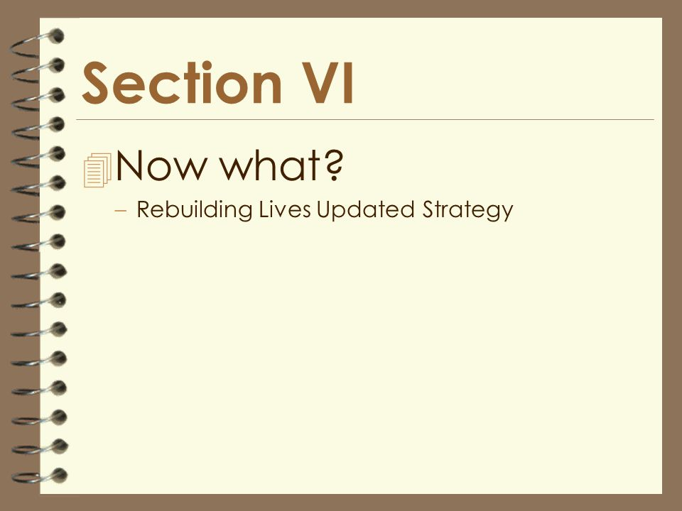 Section VI 4 Now what? –Rebuilding Lives Updated Strategy