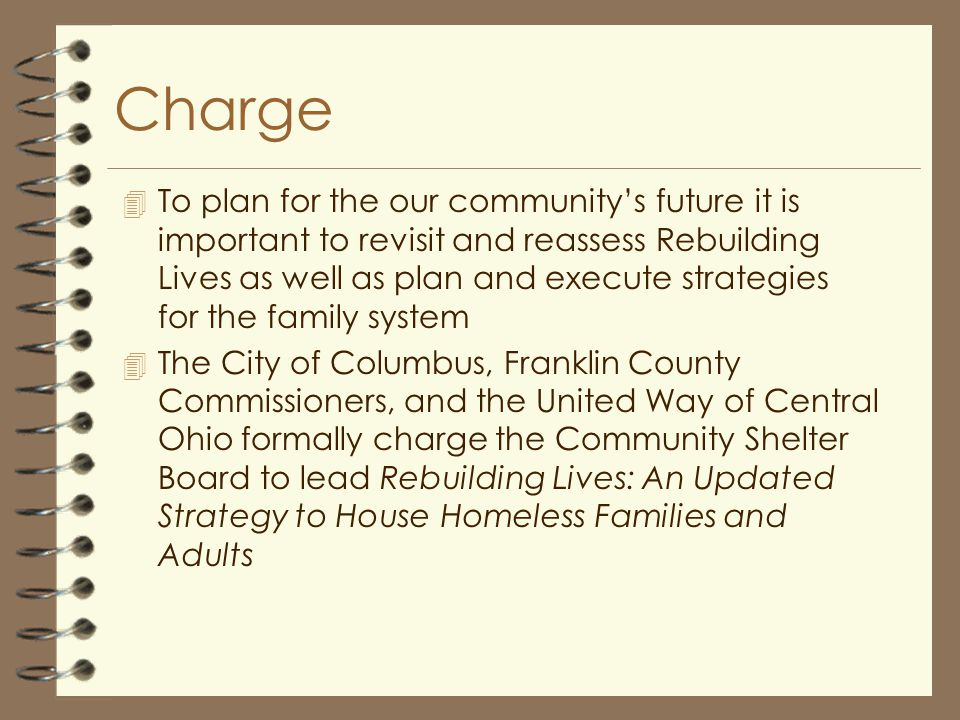 Charge 4 To plan for the our community's future it is important to revisit and reassess Rebuilding Lives as well as plan and execute strategies for the family system 4 The City of Columbus, Franklin County Commissioners, and the United Way of Central Ohio formally charge the Community Shelter Board to lead Rebuilding Lives: An Updated Strategy to House Homeless Families and Adults
