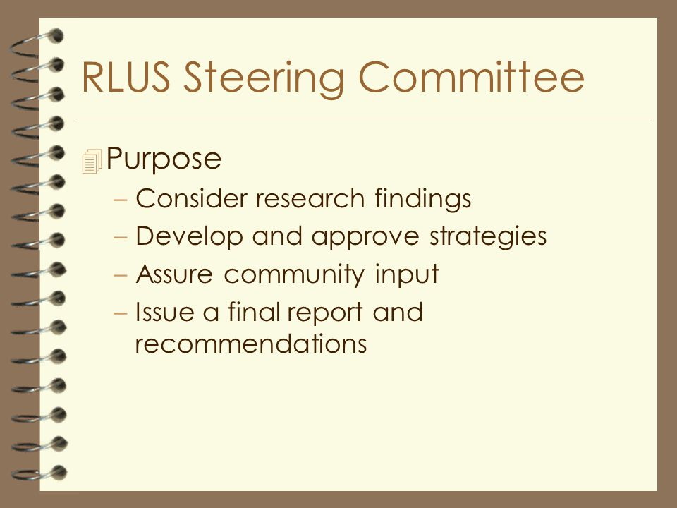 RLUS Steering Committee 4 Purpose –Consider research findings –Develop and approve strategies –Assure community input –Issue a final report and recommendations