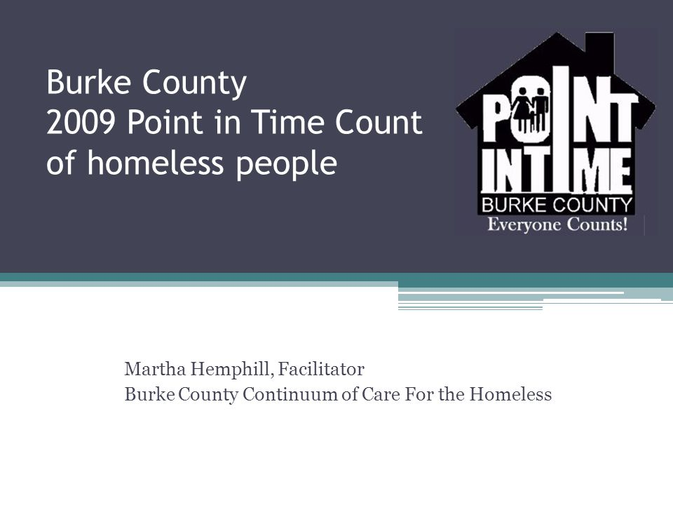 Burke County 2009 Point in Time Count of homeless people Martha Hemphill, Facilitator Burke County Continuum of Care For the Homeless