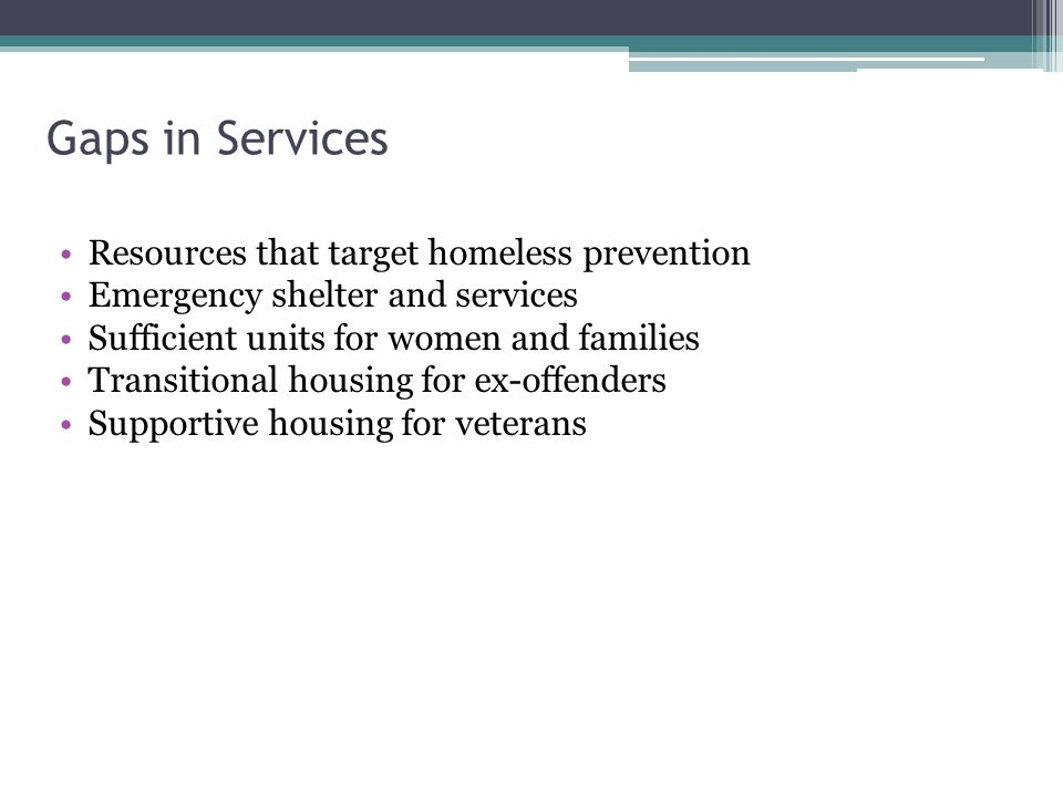 Gaps in Services Resources that target homeless prevention Emergency shelter and services Sufficient units for women and families Transitional housing for ex-offenders Supportive housing for veterans