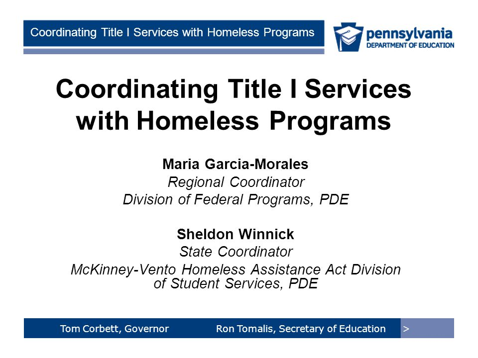 > Tom Corbett, Governor Ron Tomalis, Secretary of Education Title of Presentation > Tom Corbett, Governor Ron Tomalis, Secretary of Education Coordinating Title I Services with Homeless Programs Maria Garcia-Morales Regional Coordinator Division of Federal Programs, PDE Sheldon Winnick State Coordinator McKinney-Vento Homeless Assistance Act Division of Student Services, PDE