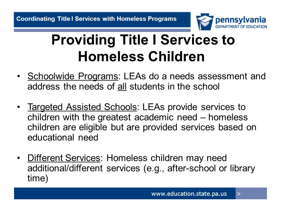 > www.education.state.pa.us Coordinating Title I Services with Homeless Programs Providing Title I Services to Homeless Children Schoolwide Programs: LEAs do a needs assessment and address the needs of all students in the school Targeted Assisted Schools: LEAs provide services to children with the greatest academic need – homeless children are eligible but are provided services based on educational need Different Services: Homeless children may need additional/different services (e.g., after-school or library time)