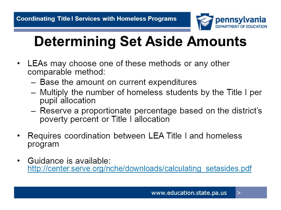 > www.education.state.pa.us Coordinating Title I Services with Homeless Programs Determining Set Aside Amounts LEAs may choose one of these methods or any other comparable method: –Base the amount on current expenditures –Multiply the number of homeless students by the Title I per pupil allocation –Reserve a proportionate percentage based on the district's poverty percent or Title I allocation Requires coordination between LEA Title I and homeless program Guidance is available: http://center.serve.org/nche/downloads/calculating_setasides.pdf