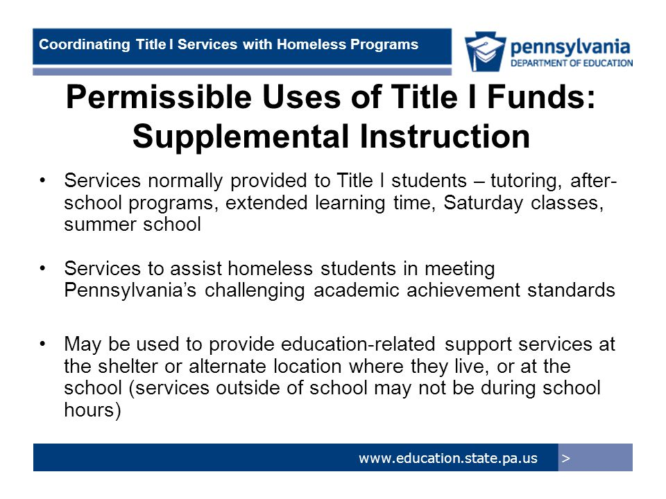 > www.education.state.pa.us Coordinating Title I Services with Homeless Programs Permissible Uses of Title I Funds: Supplemental Instruction Services normally provided to Title I students – tutoring, after- school programs, extended learning time, Saturday classes, summer school Services to assist homeless students in meeting Pennsylvania's challenging academic achievement standards May be used to provide education-related support services at the shelter or alternate location where they live, or at the school (services outside of school may not be during school hours)