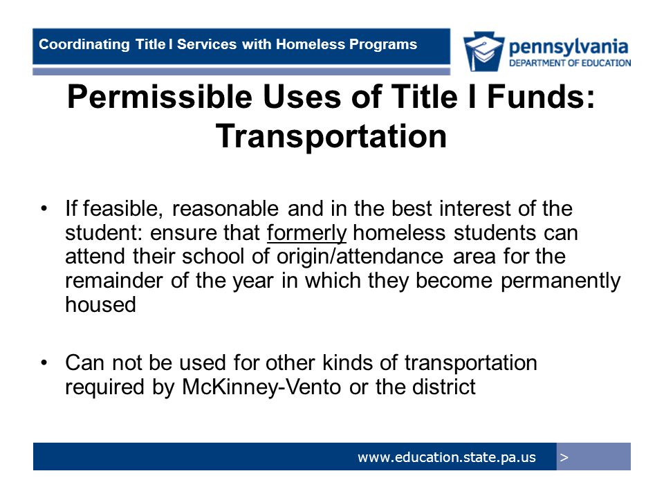 > www.education.state.pa.us Coordinating Title I Services with Homeless Programs Permissible Uses of Title I Funds: Transportation If feasible, reasonable and in the best interest of the student: ensure that formerly homeless students can attend their school of origin/attendance area for the remainder of the year in which they become permanently housed Can not be used for other kinds of transportation required by McKinney-Vento or the district