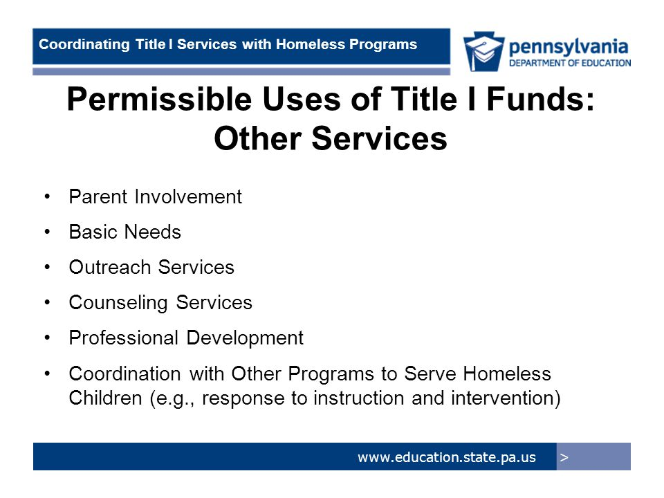 > www.education.state.pa.us Coordinating Title I Services with Homeless Programs Permissible Uses of Title I Funds: Other Services Parent Involvement Basic Needs Outreach Services Counseling Services Professional Development Coordination with Other Programs to Serve Homeless Children (e.g., response to instruction and intervention)