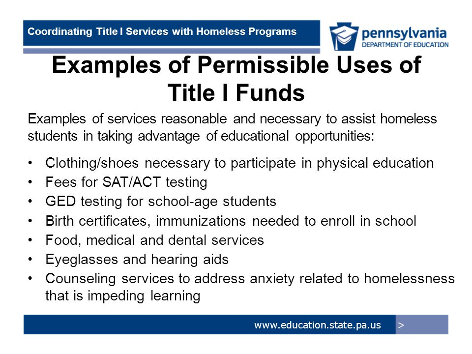 > www.education.state.pa.us Coordinating Title I Services with Homeless Programs Examples of Permissible Uses of Title I Funds Examples of services reasonable and necessary to assist homeless students in taking advantage of educational opportunities: Clothing/shoes necessary to participate in physical education Fees for SAT/ACT testing GED testing for school-age students Birth certificates, immunizations needed to enroll in school Food, medical and dental services Eyeglasses and hearing aids Counseling services to address anxiety related to homelessness that is impeding learning