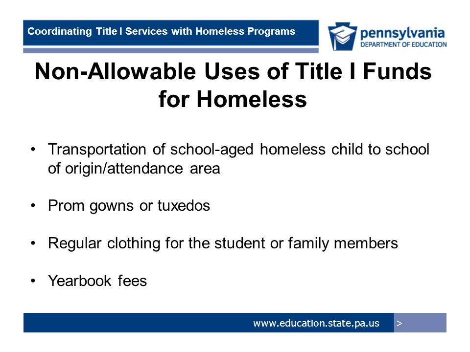 > www.education.state.pa.us Coordinating Title I Services with Homeless Programs Non-Allowable Uses of Title I Funds for Homeless Transportation of school-aged homeless child to school of origin/attendance area Prom gowns or tuxedos Regular clothing for the student or family members Yearbook fees