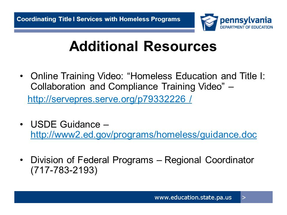 > www.education.state.pa.us Coordinating Title I Services with Homeless Programs Online Training Video: Homeless Education and Title I: Collaboration and Compliance Training Video – http://servepres.serve.org/p79332226 / USDE Guidance – http://www2.ed.gov/programs/homeless/guidance.doc Division of Federal Programs – Regional Coordinator (717-783-2193) Additional Resources
