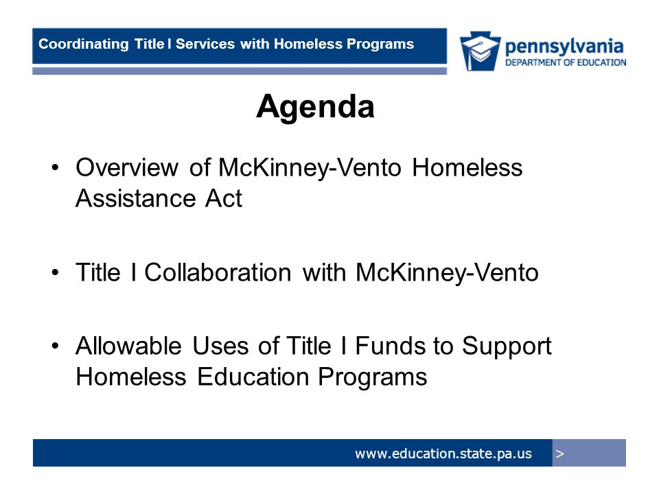> www.education.state.pa.us Coordinating Title I Services with Homeless Programs Overview of McKinney-Vento Act Created in 1987 Issues –Homelessness continues to be associated with lower standardized test scores, high absenteeism, multiple school transfers and deep poverty Purpose –Ensure the enrollment, attendance, and success of homeless students