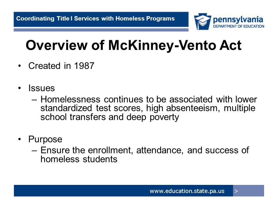 > www.education.state.pa.us Coordinating Title I Services with Homeless Programs Underlying Principle of Expanded Uses of Title I Funds Title I funds may be used to provide services that are authorized but not expressly required by McKinney-Vento Example: –Transportation to school of origin/attendance area while homeless is required, if feasible, using district and M-V funds; Title I is not allowed –Transportation to school of origin/attendance area once permanent housing is found (to give continuity for remainder of school year)