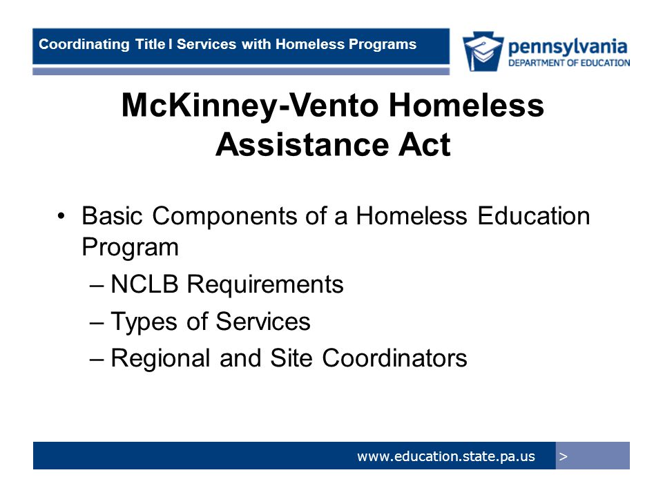 > www.education.state.pa.us Coordinating Title I Services with Homeless Programs McKinney-Vento Homeless Assistance Act Basic Components of a Homeless Education Program –NCLB Requirements –Types of Services –Regional and Site Coordinators