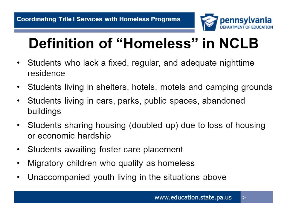 > www.education.state.pa.us Coordinating Title I Services with Homeless Programs Definition of Homeless in NCLB Students who lack a fixed, regular, and adequate nighttime residence Students living in shelters, hotels, motels and camping grounds Students living in cars, parks, public spaces, abandoned buildings Students sharing housing (doubled up) due to loss of housing or economic hardship Students awaiting foster care placement Migratory children who qualify as homeless Unaccompanied youth living in the situations above