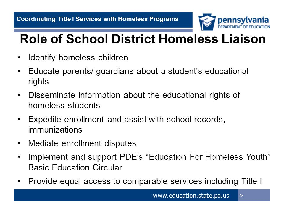 > www.education.state.pa.us Coordinating Title I Services with Homeless Programs Role of School District Homeless Liaison Identify homeless children Educate parents/ guardians about a student s educational rights Disseminate information about the educational rights of homeless students Expedite enrollment and assist with school records, immunizations Mediate enrollment disputes Implement and support PDE's Education For Homeless Youth Basic Education Circular Provide equal access to comparable services including Title I