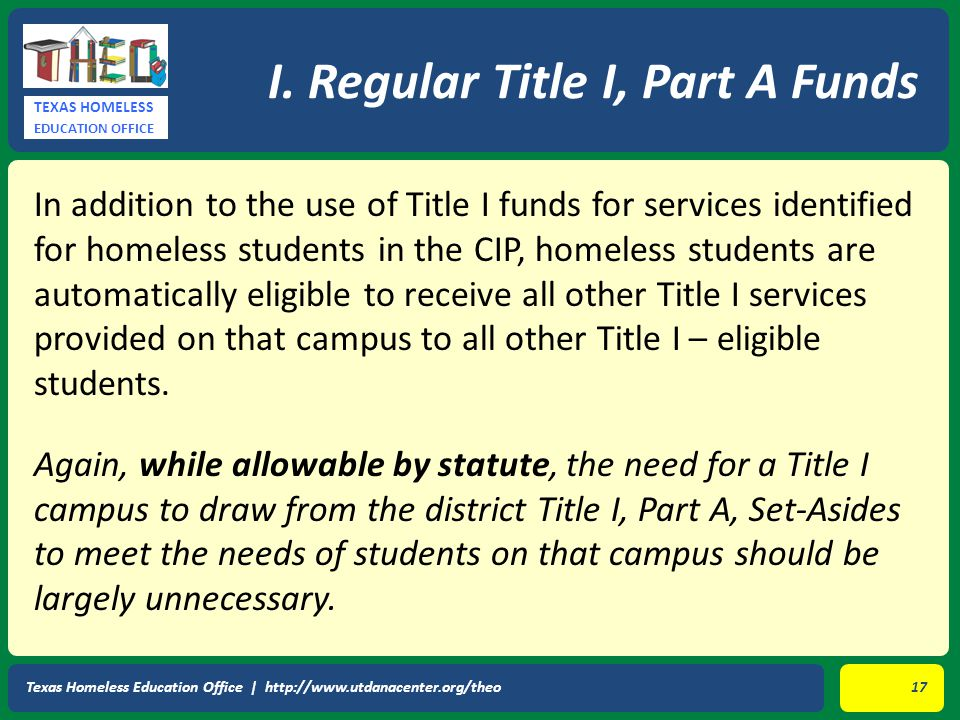 TEXAS HOMELESS EDUCATION OFFICE In addition to the use of Title I funds for services identified for homeless students in the CIP, homeless students are automatically eligible to receive all other Title I services provided on that campus to all other Title I – eligible students.