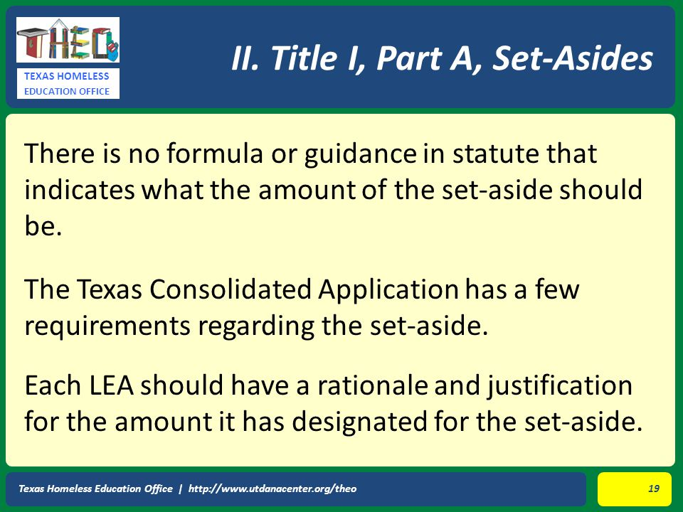 TEXAS HOMELESS EDUCATION OFFICE There is no formula or guidance in statute that indicates what the amount of the set-aside should be. The Texas Consol