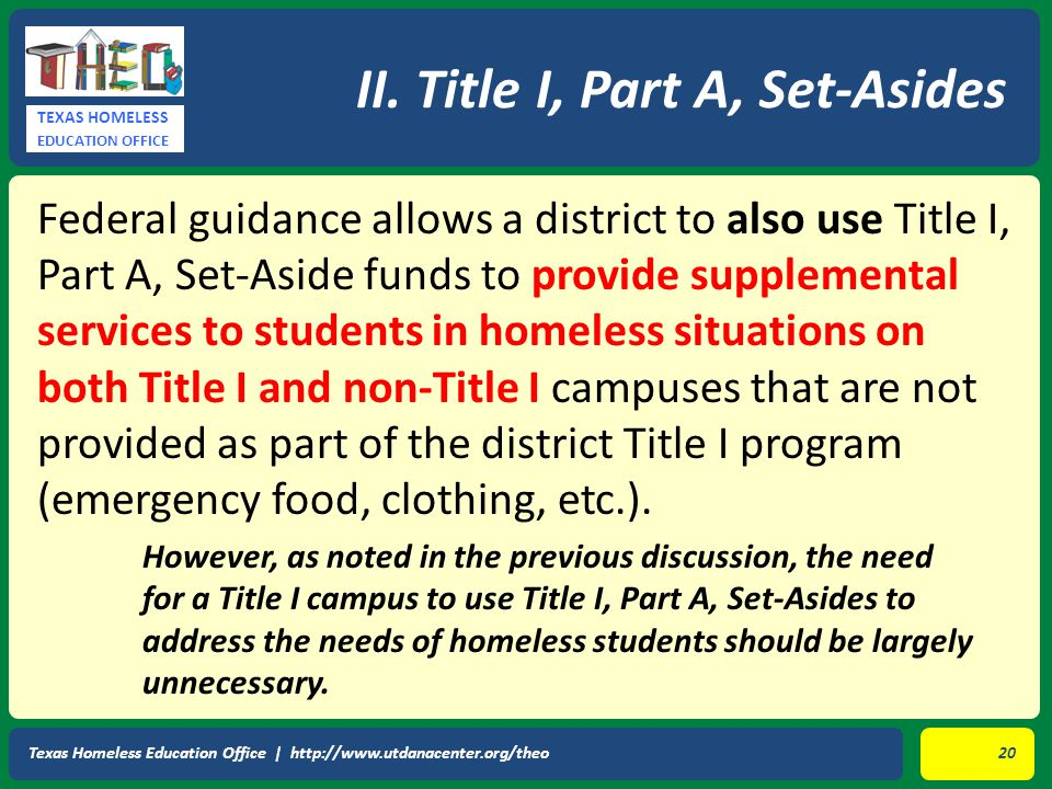 TEXAS HOMELESS EDUCATION OFFICE Federal guidance allows a district to also use Title I, Part A, Set-Aside funds to provide supplemental services to students in homeless situations on both Title I and non-Title I campuses that are not provided as part of the district Title I program (emergency food, clothing, etc.).