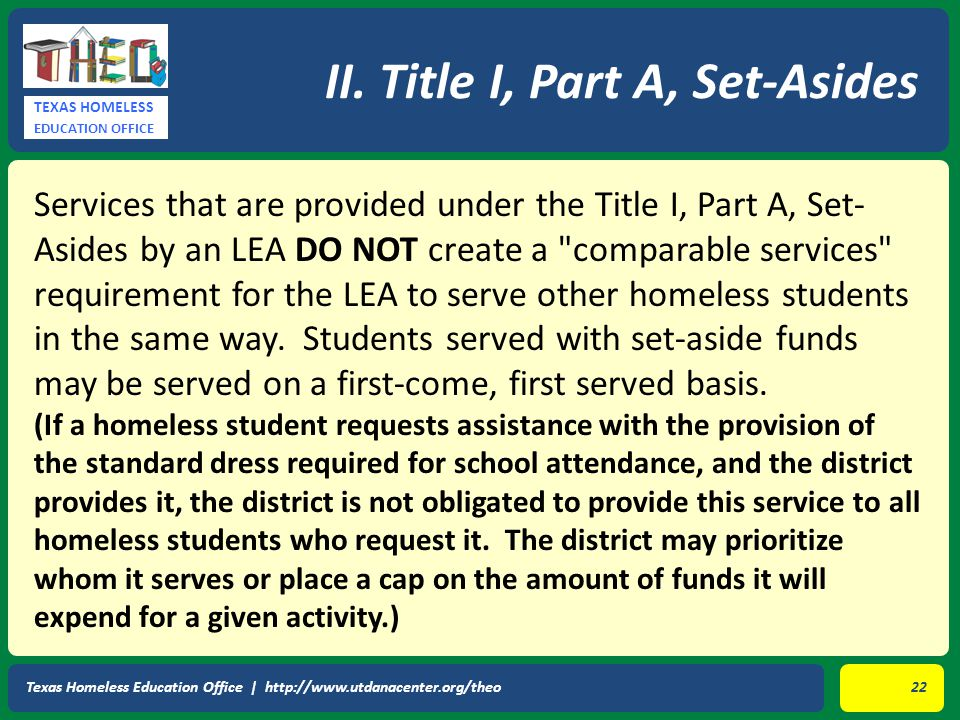 TEXAS HOMELESS EDUCATION OFFICE Services that are provided under the Title I, Part A, Set- Asides by an LEA DO NOT create a comparable services requirement for the LEA to serve other homeless students in the same way.