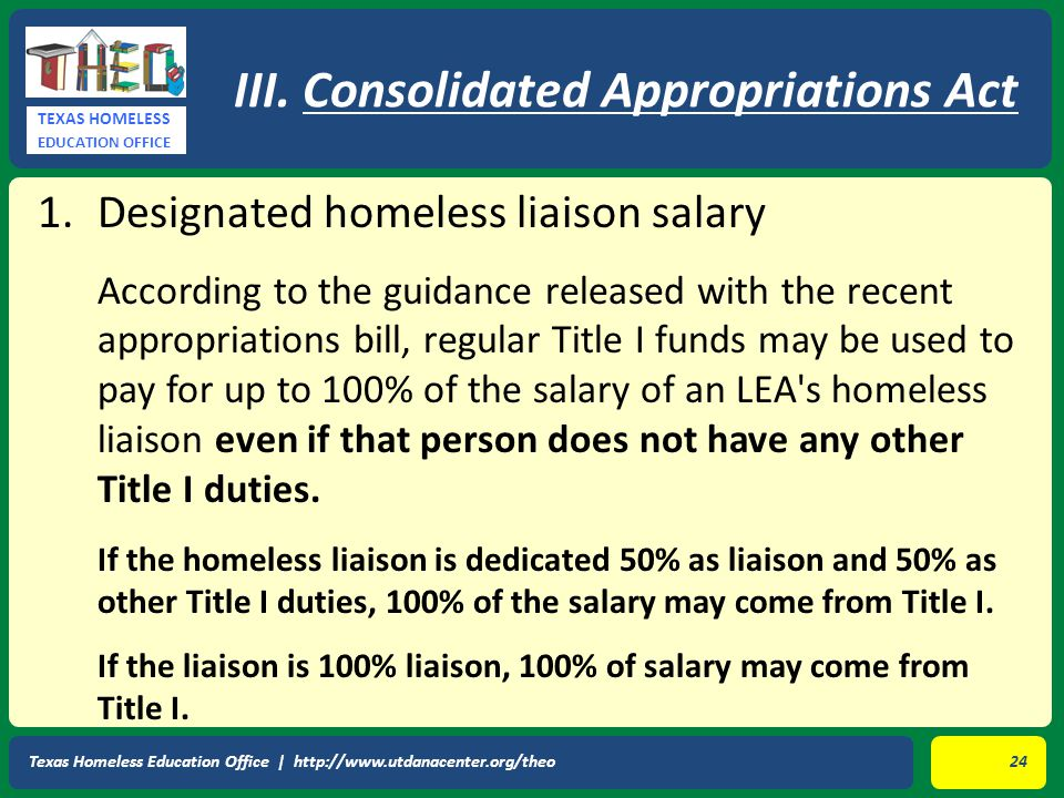 TEXAS HOMELESS EDUCATION OFFICE 1.Designated homeless liaison salary According to the guidance released with the recent appropriations bill, regular Title I funds may be used to pay for up to 100% of the salary of an LEA s homeless liaison even if that person does not have any other Title I duties.