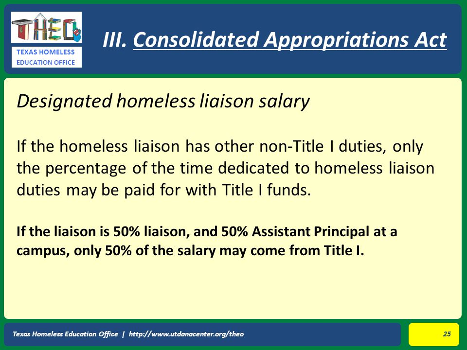 TEXAS HOMELESS EDUCATION OFFICE Designated homeless liaison salary If the homeless liaison has other non-Title I duties, only the percentage of the time dedicated to homeless liaison duties may be paid for with Title I funds.