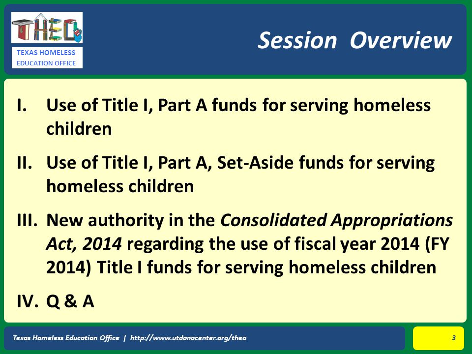 TEXAS HOMELESS EDUCATION OFFICE I.Use of Title I, Part A funds for serving homeless children II.Use of Title I, Part A, Set-Aside funds for serving ho