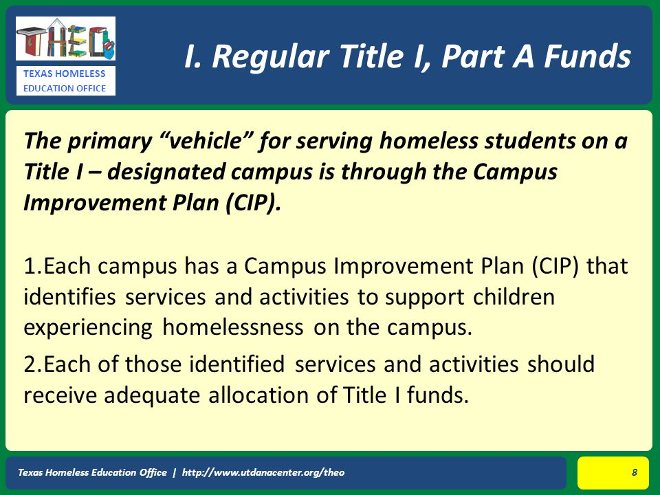 "TEXAS HOMELESS EDUCATION OFFICE The primary ""vehicle"" for serving homeless students on a Title I – designated campus is through the Campus Improvement"