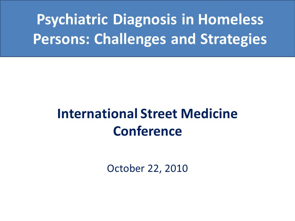 Psychiatric Diagnosis in Homeless Persons: Challenges and Strategies International Street Medicine Conference October 22, 2010
