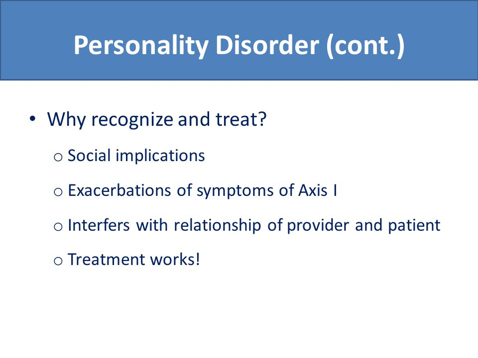 Personality Disorder (cont.) Why recognize and treat.