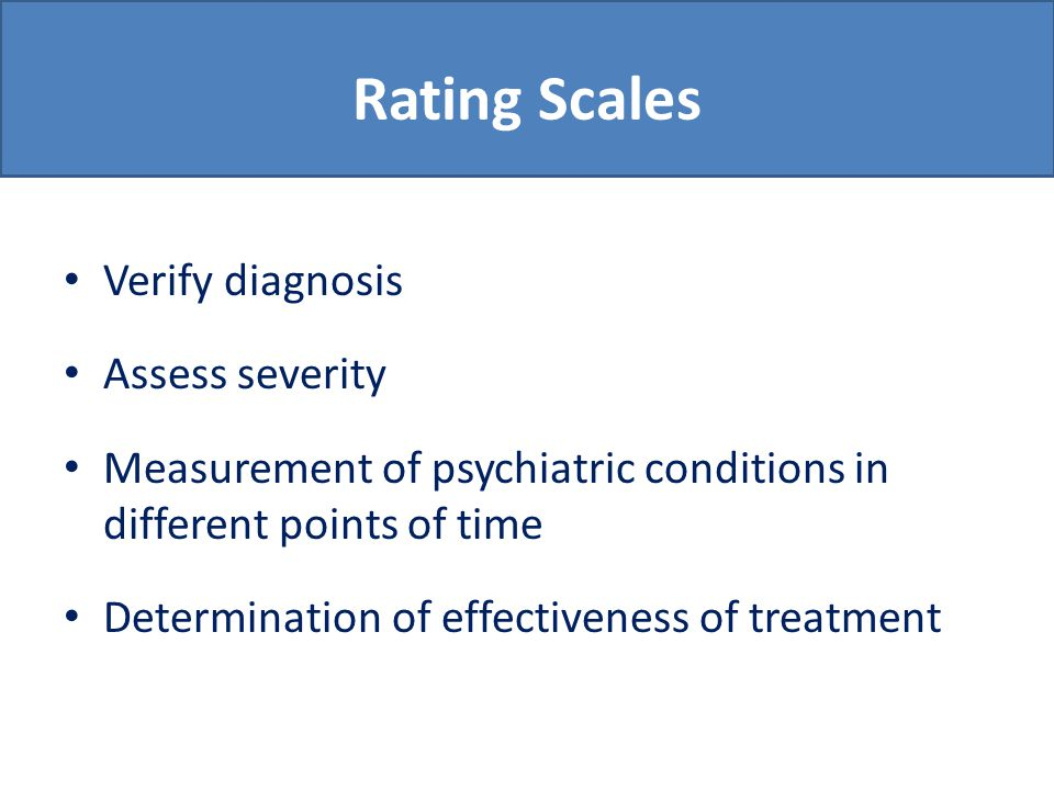 Rating Scales Verify diagnosis Assess severity Measurement of psychiatric conditions in different points of time Determination of effectiveness of treatment