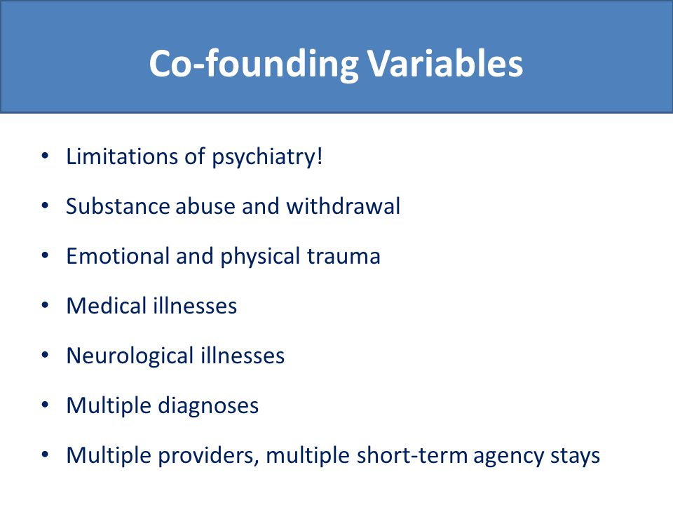 Co-founding Variables (cont.) Complexities of symptom presentation Effects of homelessness on psychiatric symptoms o Hygiene o Sleep o Fatigue o Threat to safety o Demoralization o Maladaptive coping skills
