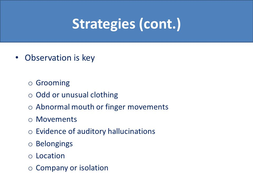 Strategies (cont.) Observation is key o Grooming o Odd or unusual clothing o Abnormal mouth or finger movements o Movements o Evidence of auditory hallucinations o Belongings o Location o Company or isolation