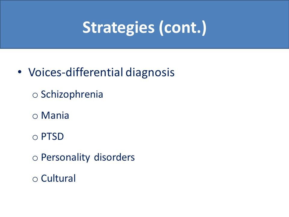 Strategies (cont.) Voices-differential diagnosis o Schizophrenia o Mania o PTSD o Personality disorders o Cultural