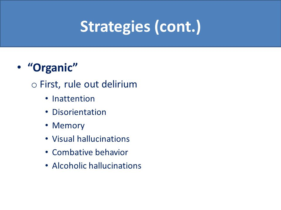 Strategies (cont.) Organic o First, rule out delirium Inattention Disorientation Memory Visual hallucinations Combative behavior Alcoholic hallucinations