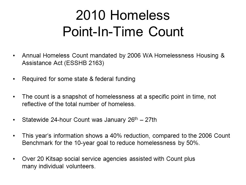 2010 Homeless Point-In-Time Count Annual Homeless Count mandated by 2006 WA Homelessness Housing & Assistance Act (ESSHB 2163) Required for some state & federal funding The count is a snapshot of homelessness at a specific point in time, not reflective of the total number of homeless.