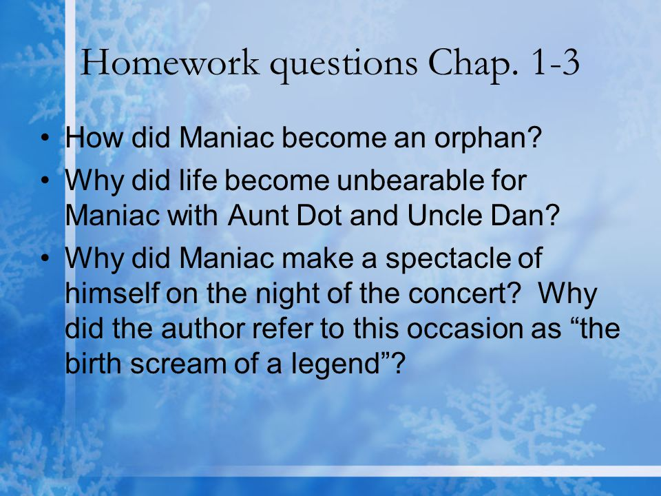 Homework questions Chap. 1-3 How did Maniac become an orphan? Why did life become unbearable for Maniac with Aunt Dot and Uncle Dan? Why did Maniac ma