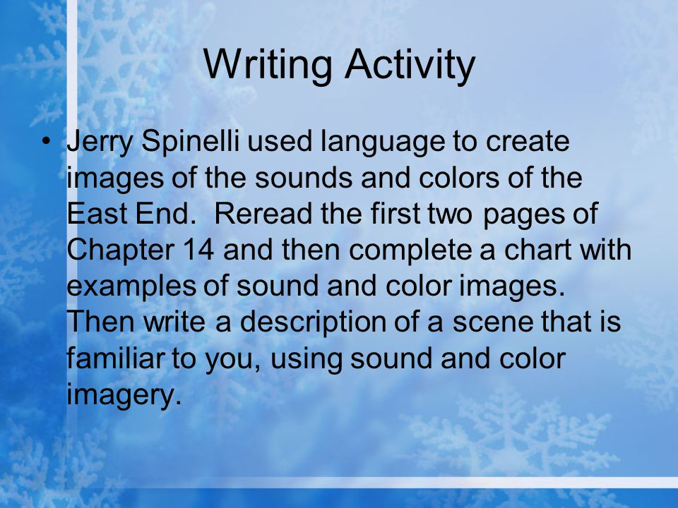 Writing Activity Jerry Spinelli used language to create images of the sounds and colors of the East End. Reread the first two pages of Chapter 14 and